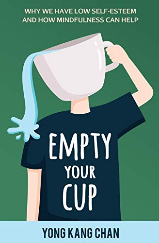 Empty Your Cup : Why We Have Low Self-Esteem and How Mindfulness Can Help